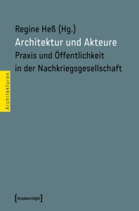 Publikation 2017 Architektur und Akteure. Praxis und Öffentlichkeit in der Nachkriegsgesellschaft von Regine Heß