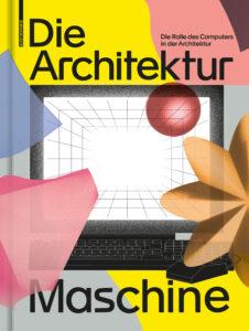 Publikation 2020 Die Architekturmaschine: Die Rolle des Computers in der Architektur von Teresa Fankhänel und Andres Lepik