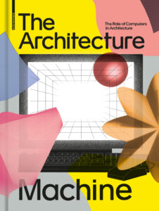 Publication 2020 The Architecture Machine: The Role of Computers in Architecture by Teresa Fankhänel and Andres Lepik